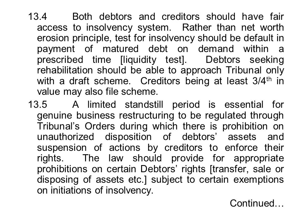 13.4 Both debtors and creditors should have fair access to insolvency system. Rather than net worth erosion principle, test for insolvency should be default in payment of matured debt on demand within a prescribed time [liquidity test]. Debtors seeking rehabilitation should be able to approach Tribunal only with a draft scheme. Creditors being at least 3/4th in value may also file scheme.